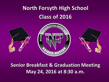 Senior Breakfast & Graduation Meeting May 24, 2016 at 8:30 a.m. North Forsyth High School Class of 2016.