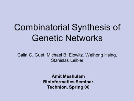 Combinatorial Synthesis of Genetic Networks Calin C. Guet, Michael B. Elowitz, Weihong Hsing, Stanislas Leibler Amit Meshulam Bioinformatics Seminar Technion,