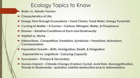 Ecology Topics to Know  Biotic vs. Abiotic Factors  Characteristics of Life  Energy Flow through Ecosystems – Food Chains, Food Webs, Energy Pyramids.