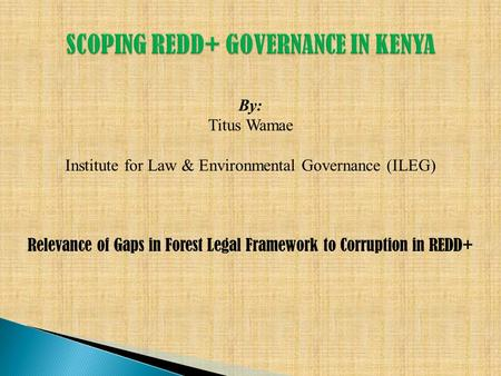 By: Titus Wamae Institute for Law & Environmental Governance (ILEG) Relevance of Gaps in Forest Legal Framework to Corruption in REDD+