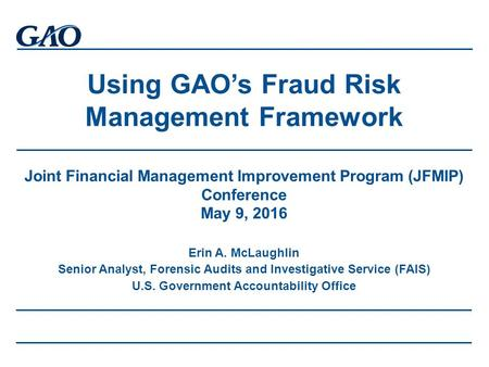 Using GAO's Fraud Risk Management Framework Joint Financial Management Improvement Program (JFMIP) Conference May 9, 2016 Erin A. McLaughlin Senior Analyst,