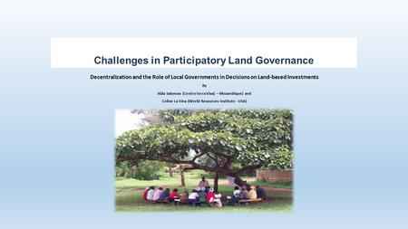 Challenges in Participatory Land Governance Decentralization and the Role of Local Governments in Decisions on Land-based Investments By Alda Salomao (Centro.