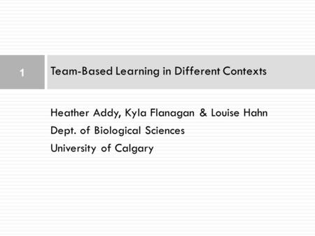 Heather Addy, Kyla Flanagan & Louise Hahn Dept. of Biological Sciences University of Calgary Team-Based Learning in Different Contexts 1.