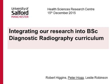 I ntegrating our research into BSc Diagnostic Radiography curriculum Health Sciences Research Centre 15 th December 2015 Robert Higgins, Peter Hogg, Leslie.