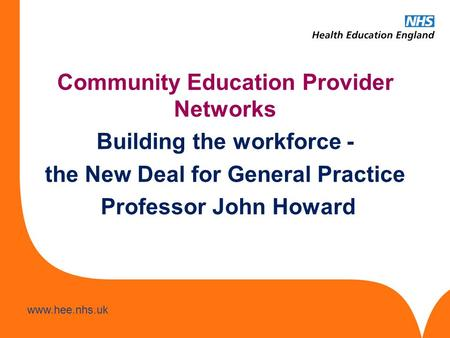 Www.hee.nhs.uk Community Education Provider Networks Building the workforce - the New Deal for General Practice Professor John Howard.