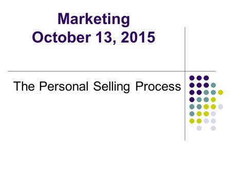 Marketing October 13, 2015 The Personal Selling Process.