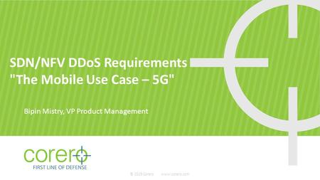SDN/NFV DDoS Requirements The Mobile Use Case – 5G Bipin Mistry, VP Product Management © 2015 Corero www.corero.com.