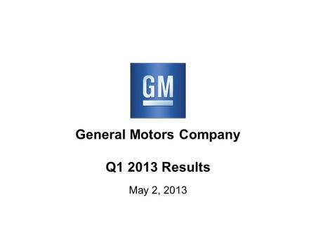 General Motors Company Q1 2013 Results May 2, 2013.