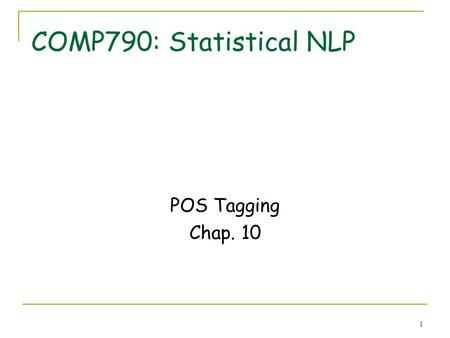 "1 COMP790: Statistical NLP POS Tagging Chap. 10. 2 POS tagging Goal: assign the right part of speech (noun, verb, …) to words in a text ""The/AT representative/NN."