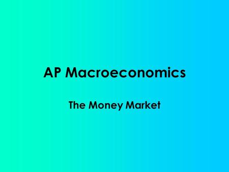 AP Macroeconomics The Money Market. The market where the Fed and the users of money interact thus determining the short- term nominal interest rate (i%).