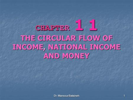 Dr. Mansour Bataineh 1 CHAPTER 1 1 THE CIRCULAR FLOW OF INCOME, NATIONAL INCOME AND MONEY.