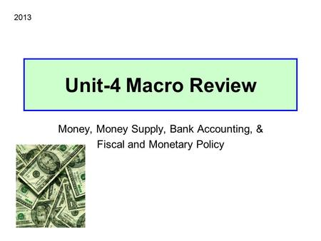 Unit-4 Macro Review Money, Money Supply, Bank Accounting, & Fiscal and Monetary Policy 2013.