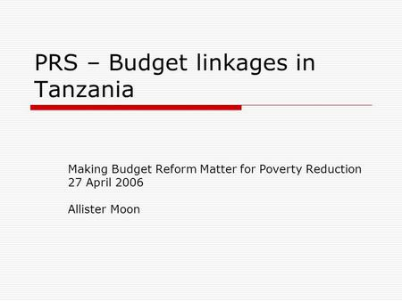 PRS – Budget linkages in Tanzania Making Budget Reform Matter for Poverty Reduction 27 April 2006 Allister Moon.