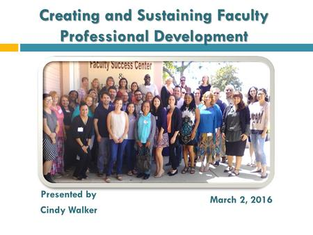 Creating and Sustaining Faculty Professional Development Presented by Cindy Walker March 2, 2016.