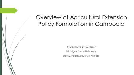 Overview of Agricultural Extension Policy Formulation in Cambodia Murari Suvedi, Professor Michigan State University USAID/Food Security III Project.