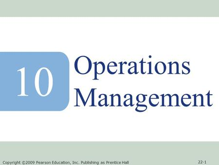 Copyright ©2009 Pearson Education, Inc. Publishing as Prentice Hall 22-1 Operations Management 10.