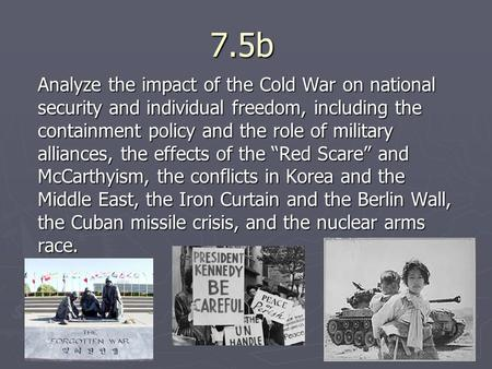 7.5b Analyze the impact of the Cold War on national security and individual freedom, including the containment policy and the role of military alliances,