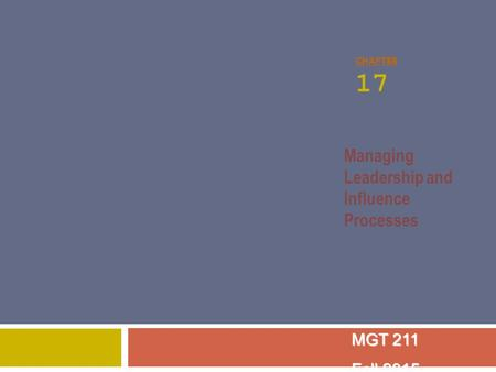 CHAPTER 17 Managing Leadership and Influence Processes MGT 211 Fall 2015.