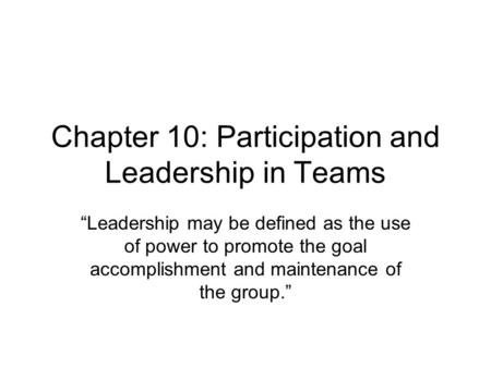 "Chapter 10: Participation and Leadership in Teams ""Leadership may be defined as the use of power to promote the goal accomplishment and maintenance of."