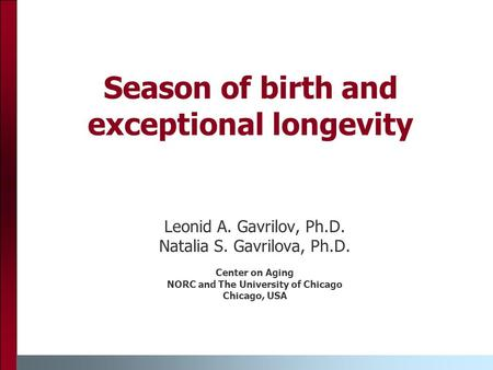 Season of birth and exceptional longevity Leonid A. Gavrilov, Ph.D. Natalia S. Gavrilova, Ph.D. Center on Aging NORC and The University of Chicago Chicago,
