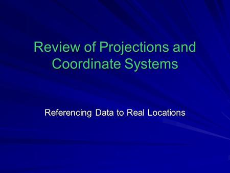 Review of Projections and Coordinate Systems Referencing Data to Real Locations.