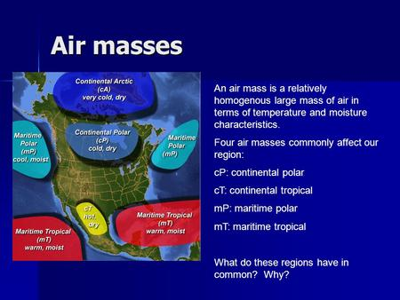 Air masses An air mass is a relatively homogenous large mass of air in terms of temperature and moisture characteristics. Four air masses commonly affect.
