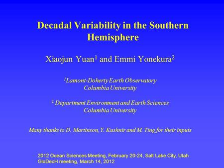 Decadal Variability in the Southern Hemisphere Xiaojun Yuan 1 and Emmi Yonekura 2 1 Lamont-Doherty Earth Observatory Columbia University 2 Department Environment.