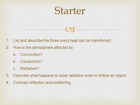  Starter 1.List and describe the three ways heat can be transferred. 2.How is the atmosphere affected by: a.Convection? b.Conduction? c.Radiation? 3.Describe.