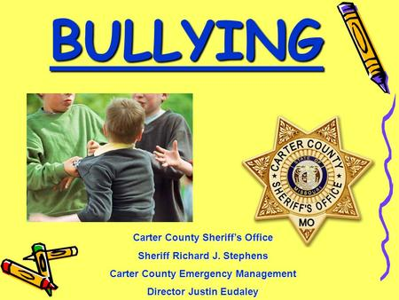 BULLYING Carter County Sheriff's Office Sheriff Richard J. Stephens Carter County Emergency Management Director Justin Eudaley.