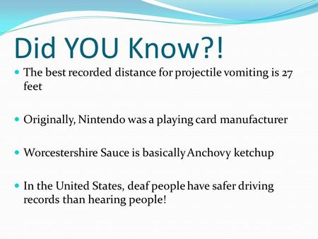 Did YOU Know?! The best recorded distance for projectile vomiting is 27 feet Originally, Nintendo was a playing card manufacturer Worcestershire Sauce.
