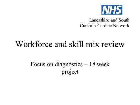 Workforce and skill mix review Focus on diagnostics – 18 week project Lancashire and South Cumbria Cardiac Network.