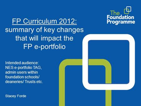 FP Curriculum 2012: summary of key changes that will impact the FP e-portfolio Intended audience: NES e-portfolio TAG, admin users within foundation schools/
