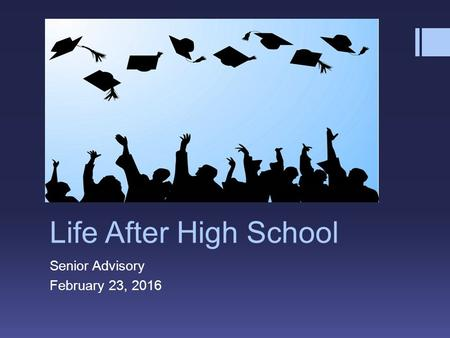 Life After High School Senior Advisory February 23, 2016.