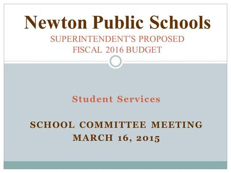Student Services SCHOOL COMMITTEE MEETING MARCH 16, 2015 Newton Public Schools SUPERINTENDENT ' S PROPOSED FISCAL 2016 BUDGET.
