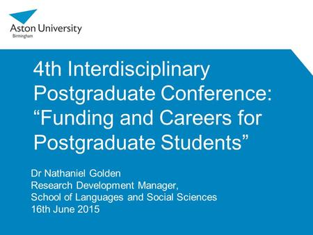 "4th Interdisciplinary Postgraduate Conference: ""Funding and Careers for Postgraduate Students"" Dr Nathaniel Golden Research Development Manager, School."
