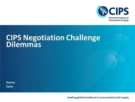 Leading global excellence in procurement and supply CIPS Negotiation Challenge Dilemmas Name: Date: