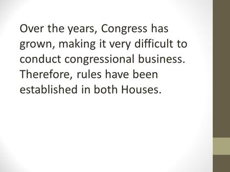 Over the years, Congress has grown, making it very difficult to conduct congressional business. Therefore, rules have been established in both Houses.