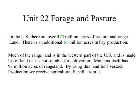 Unit 22 Forage and Pasture In the U.S. there are over 475 million acres of pasture and range Land. There is an additional 61 million acres in hay production.