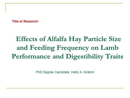 Title of Research: Effects of Alfalfa Hay Particle Size and Feeding Frequency on Lamb Performance and Digestibility Traits PhD Degree Candidate: Hafiz.