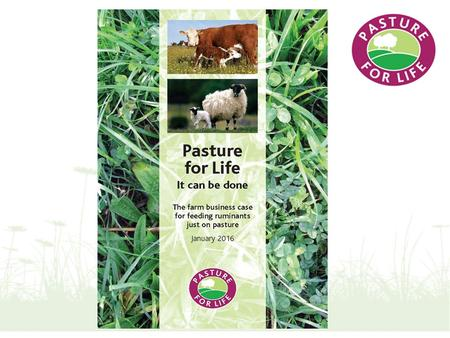 Pasture for Life - It Can Be Done The Business Case Jonathan Brunyee Senior Lecturer in Farm Business Management Royal Agricultural University.