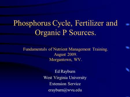 Phosphorus Cycle, Fertilizer and Organic P Sources. Fundamentals of Nutrient Management Training. August 2009. Morgantown, WV. Ed Rayburn West Virginia.