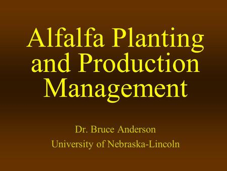 Alfalfa Planting and Production Management Dr. Bruce Anderson University of Nebraska-Lincoln.