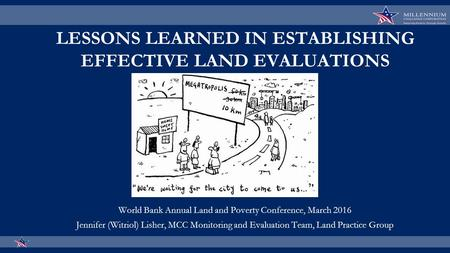 LESSONS LEARNED IN ESTABLISHING EFFECTIVE LAND EVALUATIONS World Bank Annual Land and Poverty Conference, March 2016 Jennifer (Witriol) Lisher, MCC Monitoring.