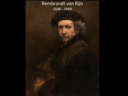 Rembrandt van Rijn 1606 - 1669. Rembrandt van Rijn Some interesting facts: Rembrandt van Rijn was born on July 15, 1606 in Leiden, Netherlands. He is.