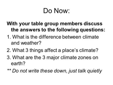 Do Now: With your table group members discuss the answers to the following questions: 1. What is the difference between climate and weather? 2. What 3.