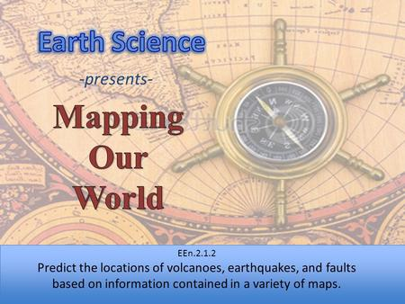 -presents- EEn.2.1.2 Predict the locations of volcanoes, earthquakes, and faults based on information contained in a variety of maps.