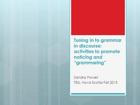 "Tuning <strong>in</strong> to <strong>grammar</strong> <strong>in</strong> discourse: activities to promote noticing and ""<strong>grammaring</strong>"" Sandra Powell TESL Nova Scotia Fall 2015."