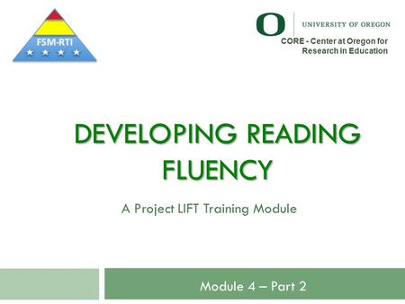 DEVELOPING READING FLUENCY A Project LIFT Training Module CORE - Center at Oregon for Research in Education Module 4 – Part 2.