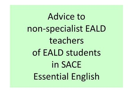 Advice to non-specialist EALD teachers of EALD students in SACE Essential English.