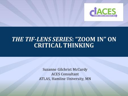 "THE TIF-LENS SERIES: ""ZOOM IN"" ON CRITICAL THINKING Suzanne Gilchrist McCurdy ACES Consultant ATLAS, Hamline University, MN."